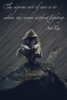 The supreme art of war is to subdue the enemy without fighting ~Sun Tzu