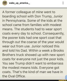 A former colleague of mine went to boarding school with Don Trump, Junior in Pennsylvania. Some of the kids at the school came from families with modest means. The students had to wear sport coats every day to school. Consequently, the poorer kids had one sport coat that through out the coarse of the year would we... #school #memes #former #colleague #went #boarding #school #don #trump #junior #pennsylvania #some #came #families #modest #means #the #students #wear #sport #coats #every #pic