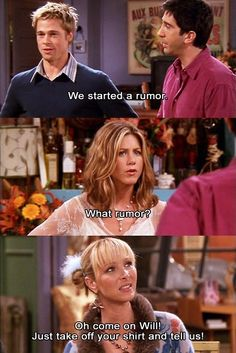 """Oh come on Will! Just take off your shirt and tell us!"" - Phoebe, F.R.I.E.N.D.S"