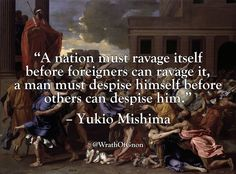 """A nation must ravage itself before foreigners can ravage it, a man must despise himself before others can despise him."" – Yukio Mishima"