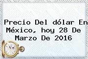 http://tecnoautos.com/wp-content/uploads/imagenes/tendencias/thumbs/precio-del-dolar-en-mexico-hoy-28-de-marzo-de-2016.jpg Dolar Hoy. Precio del dólar en México, hoy 28 de marzo de 2016, Enlaces, Imágenes, Videos y Tweets - http://tecnoautos.com/actualidad/dolar-hoy-precio-del-dolar-en-mexico-hoy-28-de-marzo-de-2016/