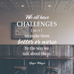 We all have challenges but we make them better or worse by the way we talk about them.