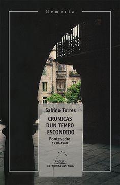 Crónicas dun tempo escondido : Pontevedra 1930-1960 / Sabino Torres Ferrer ; limiar Víctor F. Freixanes
