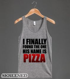 I FINALLY FOUND THE ONE HIS NAME IS PIZZA | Tank Top | Skreened