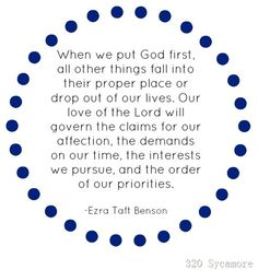 When we put God first, all other things fall into their proper place or drop out of our lives. Our love of the Lord will govern the claims for our affection, the demands on our time, the interests we pursue, and the order of our priorities. - Ezra Taft Benson