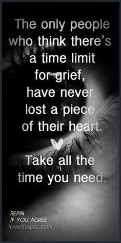 So true. I wish people would quit telling you how to grieve and for how long. Gets old!