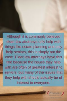 Although it is commonly believed elder law attorneys only help with things like estate planning and only help seniors, this is simply not the case. Elder law attorneys have this title because the issues they help with are often of greatest interest to seniors, but many of the issues that they help with should actually be of interest to everyone.