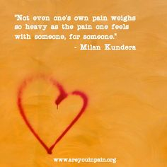 """Not even one's own pain weighs so heavy as the pain one feels with someone, for someone."" - Milan Kundera  Thanks to the #pain #caretakers!  www.areyouinpain.org"