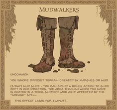 Mudwalkers - These battered old boots seem pretty ordinary until you spot the runes stitched on the inside. The soles are perpetually caked in mud no matter how you clean them. Dungeons And Dragons Characters, D&d Dungeons And Dragons, Dnd Characters, Fantasy Weapons, Fantasy Rpg, Magic Armor, Dnd 5e Homebrew, Dnd Monsters, Dungeons And Dragons Homebrew