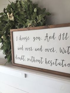 I choose you. And Ill keep choosing you over and over and over. Without pause, without a doubt, without hesitation. Ill keep choosing you. 12x36 Photos show this sign with an IVORY background, BLACK lettering, and WALNUT frame. Customize your sign by choosing your own background, lettering, and frame colors/stain. The ultimate relationship quote. Choose your love, and then love your choice. Perfect for a bedroom, master bathroom, or hung next to your wedding photo. This item is handmade ...