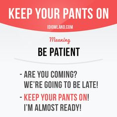 """Keep your pants on"" means ""be patient"". Example: - Are you coming? We're going…"
