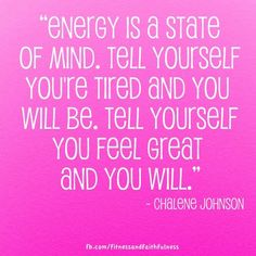 """""""Energy is a state of mind. Tell yourself you're tired and you will be. Tell yourself you feel great and you will.""""-@Chalene Johnson"""