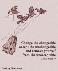 Positive Quote: Change the changeable accept the unchangeable, and remove yourself from the unacceptable - Denis Waitley. www.HealthyPlace.com