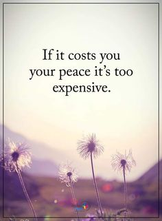 If it costs you you're peace it's too expensive