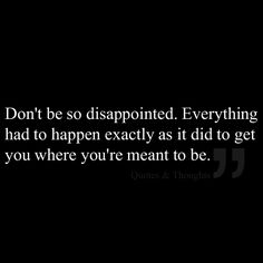 Don't be so disappointed. Everything had to happen exactly as it did to get you where you're meant to be.