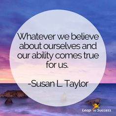 """Quotes to Live By//Leap to Success, Carlsbad, CA.  """"Whatever we believe about ourselves and our ability comes true for us."""" - Susan L. Taylor, journalist"""