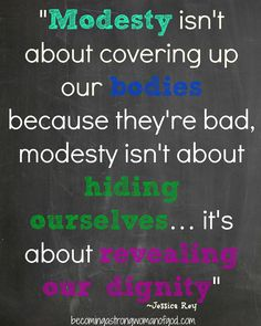 """""""Modesty isn't about covering up our bodies because they're bad, modesty isn't about hiding ourselves… it's about revealing our dignity"""" ~Jessica Rey"""