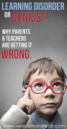 Learning Disorder or Genius? Why Parents and Teachers are Getting It Wrong.    Weed 'Em and Reap