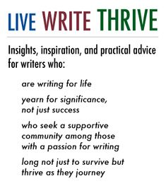 Live Write Thrive - Insights, inspiration, and practical advice for writers ~ who are writing for life ~ who yearn for significance, not just success ~ who seek a supportive community among those with a passion for writing ~ who long not just to survive but thrive as they journey