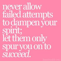 Never allow failed attempts to dampen your spirit; let them only spur you on to succeed.
