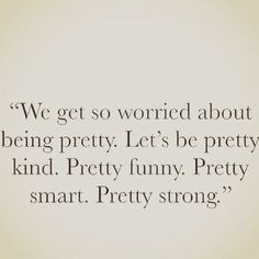 We get so worried about being pretty.  Let's be pretty kind.  Pretty funny.  Pretty smart.  Pretty Strong