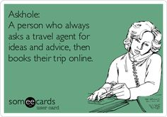 Askhole: A person who always asks a travel agent for ideas and advice, then books their trip online.