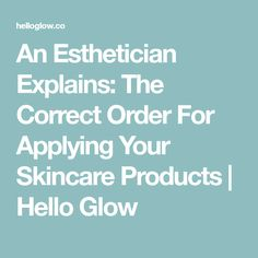 An Esthetician Explains: The Correct Order For Applying Your Skincare Products | Hello Glow