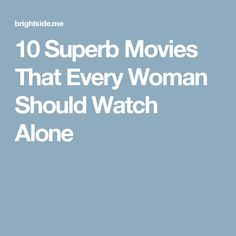10 Superb Movies That Every Woman Should Watch Alone