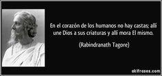 En el corazón de los humanos no hay castas; allí une Dios a sus criaturas y allí mora El mismo. (Rabindranath Tagore)