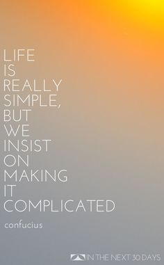 """""""Life is really simple, but we insist on making it complicated."""" --Confucius 