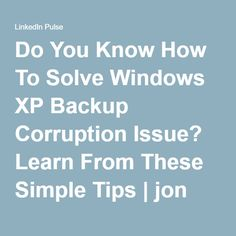 Do You Know How To Solve Windows XP Backup Corruption Issue? Learn From These Simple Tips | jon stewart | LinkedIn