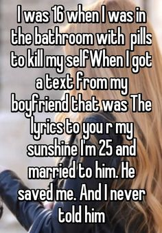 I was 16 when I was in the bathroom with  pills to kill my selfWhen I got a text from my boyfriend that was The lyrics to you r my sunshine I'm 25 and married to him. He saved me. And I never told him