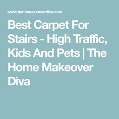 Best Carpet For Stairs   High Traffic, Kids And Pets | The Home Makeover  Diva