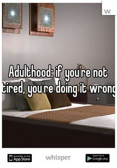 Adulthood: if you're not tired, you're doing it wrong