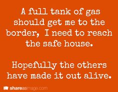 A full tank of gas should get me to the border. I need to reach the safe house. Hopefully the others have made it out alive.