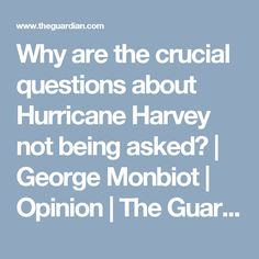 Why are the crucial questions about Hurricane Harvey not being asked? | George Monbiot | Opinion | The Guardian