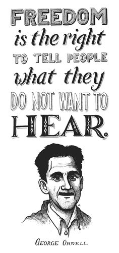 George Orwell - Freedom is the right to tell people what they do not want to hear, to offend people who want to suppress your voice and to express the fact that you will not be a slave to those people who want to control what you think.