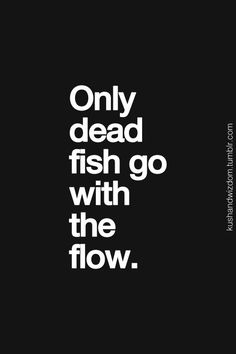 """Only dead fish go with the flow. Using this when my cousin tells me to """"go with the flow"""""""