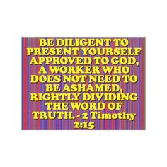 BE DILIGENT TO PRESENT YOURSELF APPROVED TO GOD, A WORKER WHO DOES NOT NEED TO BE ASHAMED, RIGHTLY DIVIDING THE WORD OF TRUTH. - 2 Timothy 2:15. From The Geneva Study Bible: Study to shew thyself approved unto God, a workman that needeth not to be ashamed, rightly dividing the word of truth. Order your copy of the custom wrapped canvas with this beautiful image with the Bible scripture from 2 Timothy 2:15 on it today!