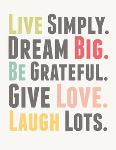 """Live Simply. Dream Big. Be Grateful. Give Love. Laugh Lots.""  ... Inspiring words to live by... (There are some other downloads on this link) canvas inspiration?"