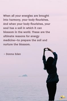 """When all your energies are brought into harmony, your body flourishes. And when your body flourishes, your soul has a soil in which it can blossom in the world. These are the ultimate reasons for energy medicine -- to prepare the soil and nurture the blossom."" - Donna Eden  http://theshiftnetwork.com/?utm_source=pinterest&utm_medium=social&utm_campaign=quote"