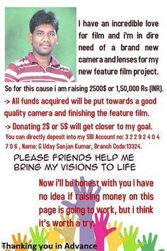 Somebody Please help me. I'm in dire need of a brand new camera and lenses for my new feature film project. so i am raising 2500$ money for this cause.  Donating 2$ or 5$ will get closer to my goal.  Please share this to your friends.