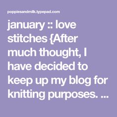 january :: love stitches {After much thought, I have decided to keep up my blog for knitting purposes. Yes, I enjoy posting about knitting projects and sharing in Ginny's wednesday thing, so... once a week? I think I can handle that!} I found this sweet little pattern which was given as a handout long ago from my friend Julie at her previous knitting shop. Dusted it off just in time to make up a few for the upcoming heart holiday. I'm posting it here for anyone who wants to knit some…