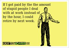 If I got paid by the the amount of stupid people I deal with at work instead of by the hour, I could retire by next week.
