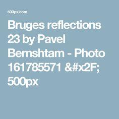 Bruges reflections 23 by Pavel Bernshtam - Photo 161785571 / 500px