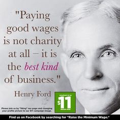 Minimum Wage. Henry Ford actually made a fortune by paying his employees well. He paid them well enough to be able to afford the cars that he was manufacturing. So he sold a ton of cars.