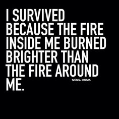 I survived because the fire inside me burned brighter than the fire around me. | @andwhatelse