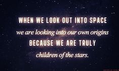 When we look out into space we are looking into our own origins because we are truly children of the stars.