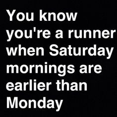 You know you're a runner when Saturday mornings are earlier than Monday.