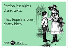 Pardon last nights drunk texts. That tequila is one chatty bitch. | Apology Ecard | someecards.com